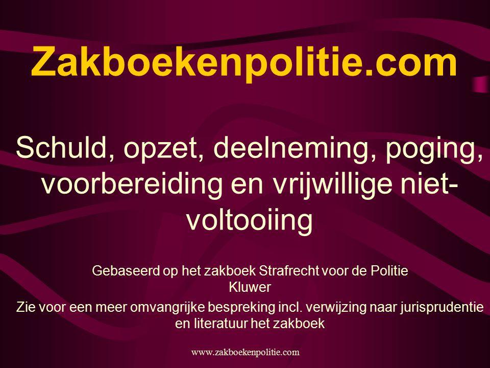 www.zakboekenpolitie.com Zakboekenpolitie.com Schuld, opzet, deelneming, poging, voorbereiding en vrijwillige niet- voltooiing Gebaseerd op het zakboek Strafrecht voor de Politie Kluwer Zie voor een meer omvangrijke bespreking incl.