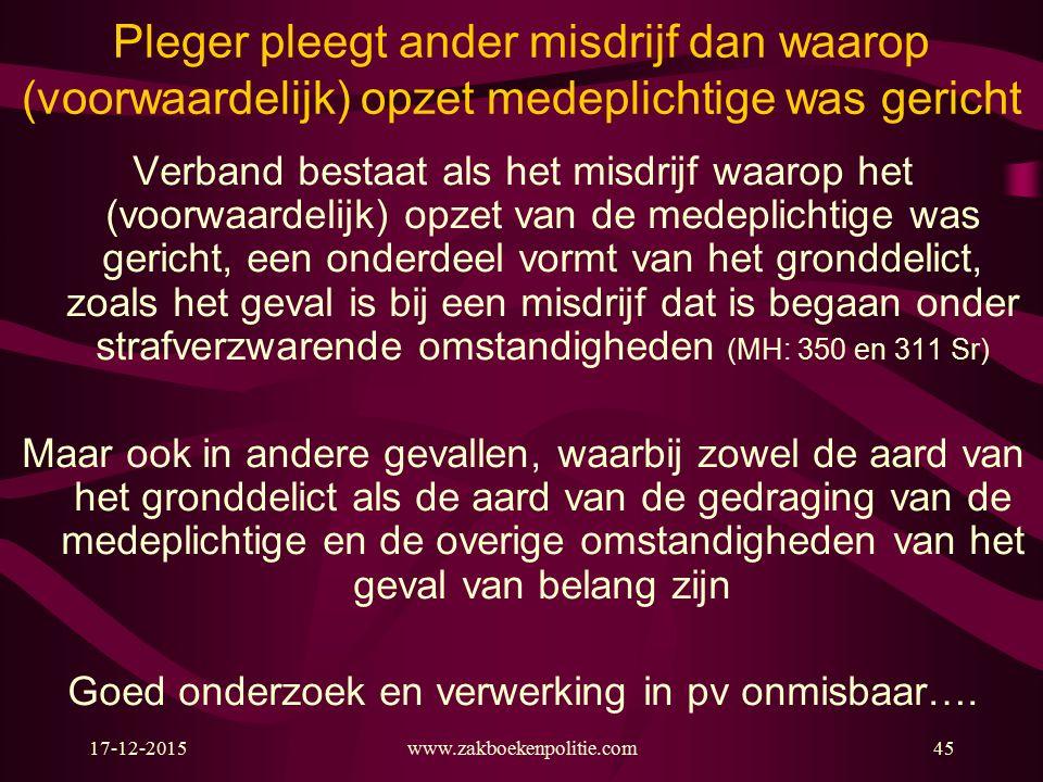 17-12-2015www.zakboekenpolitie.com45 Pleger pleegt ander misdrijf dan waarop (voorwaardelijk) opzet medeplichtige was gericht Verband bestaat als het misdrijf waarop het (voorwaardelijk) opzet van de medeplichtige was gericht, een onderdeel vormt van het gronddelict, zoals het geval is bij een misdrijf dat is begaan onder strafverzwarende omstandigheden (MH: 350 en 311 Sr) Maar ook in andere gevallen, waarbij zowel de aard van het gronddelict als de aard van de gedraging van de medeplichtige en de overige omstandigheden van het geval van belang zijn Goed onderzoek en verwerking in pv onmisbaar….