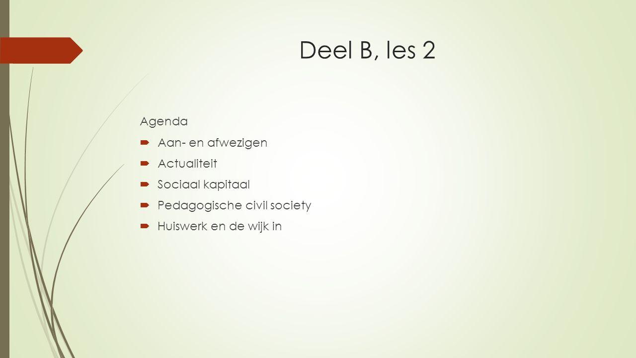 Deel B, les 2 Agenda  Aan- en afwezigen  Actualiteit  Sociaal kapitaal  Pedagogische civil society  Huiswerk en de wijk in