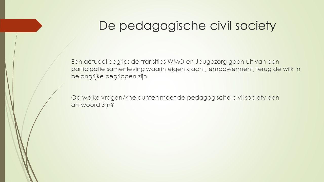 De pedagogische civil society Een actueel begrip: de transities WMO en Jeugdzorg gaan uit van een participatie samenleving waarin eigen kracht, empowerment, terug de wijk in belangrijke begrippen zijn.