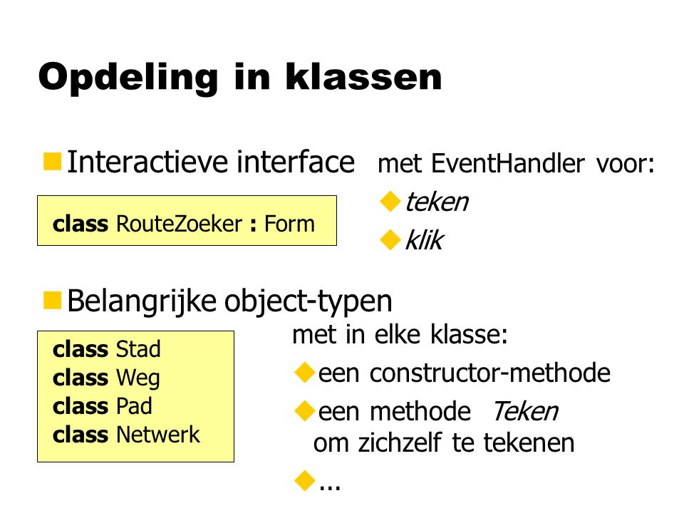 Opdeling in klassen nInteractieve interface class RouteZoeker : Form nBelangrijke object-typen class Stad class Weg class Pad class Netwerk met in elk