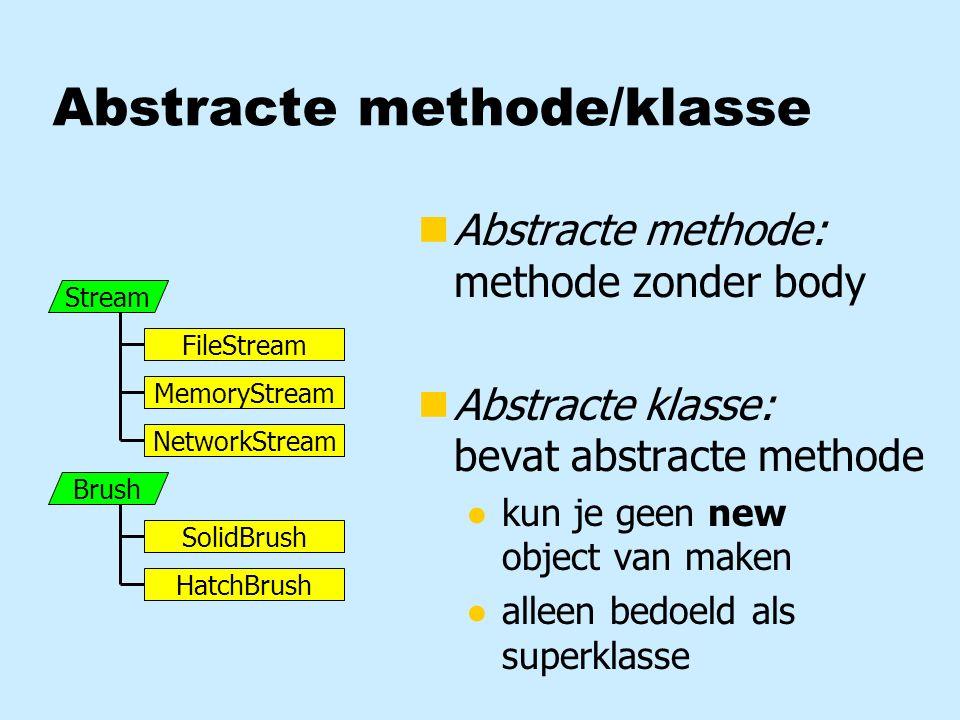Abstracte methode/klasse Stream FileStream MemoryStream NetworkStream nAbstracte methode: methode zonder body nAbstracte klasse: bevat abstracte methode ●kun je geen new object van maken ●alleen bedoeld als superklasse Brush SolidBrush HatchBrush