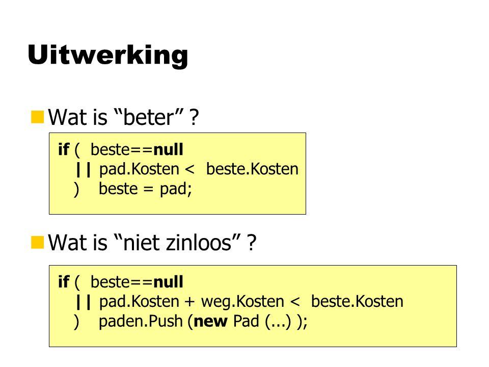 "Uitwerking nWat is ""beter"" ? nWat is ""niet zinloos"" ? if ( beste==null || pad.Kosten < beste.Kosten ) beste = pad; if ( beste==null || pad.Kosten + we"