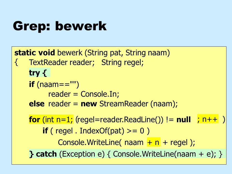 Grep: bewerk static void bewerk (String pat, String naam) { regel=reader.ReadLine() Console.WriteLine( naam if ( regel. IndexOf(pat) >= 0 ) reader = n