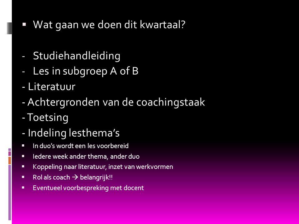  Wat gaan we doen dit kwartaal? - Studiehandleiding - Les in subgroep A of B - Literatuur - Achtergronden van de coachingstaak - Toetsing - Indeling