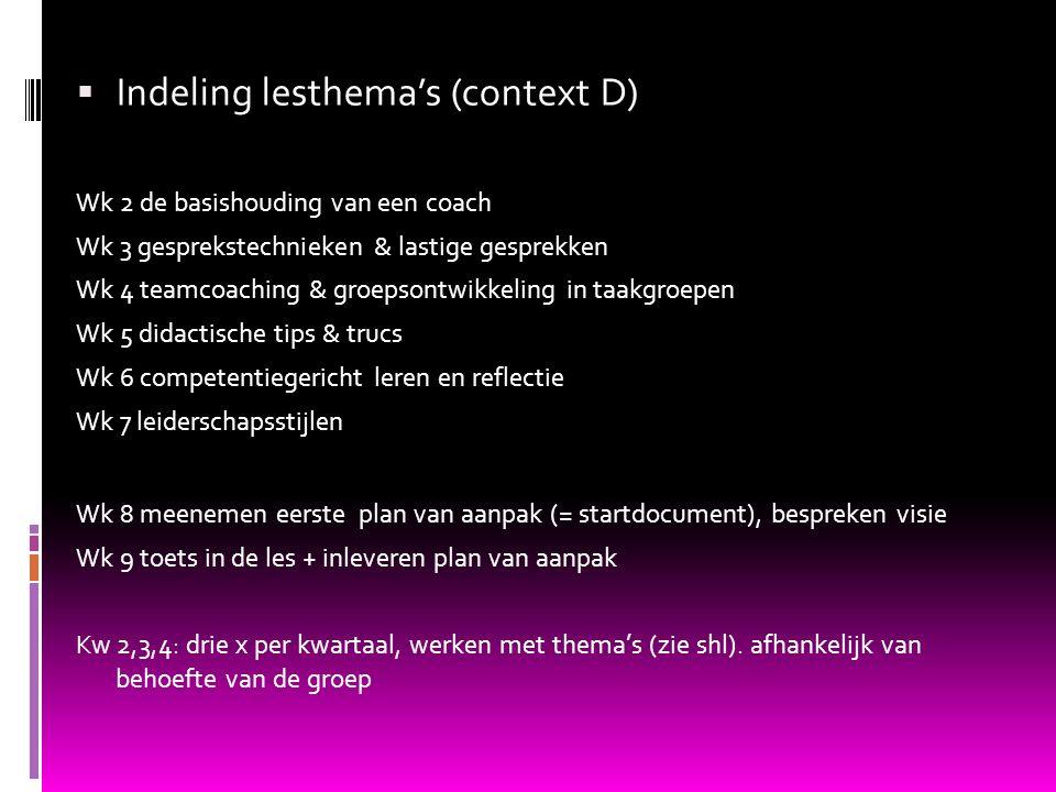  Indeling lesthema's (context D) Wk 2 de basishouding van een coach Wk 3 gesprekstechnieken & lastige gesprekken Wk 4 teamcoaching & groepsontwikkeli