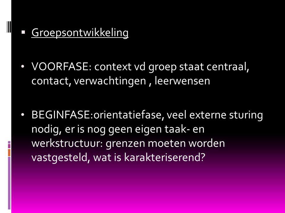  Groepsontwikkeling VOORFASE: context vd groep staat centraal, contact, verwachtingen, leerwensen BEGINFASE:orientatiefase, veel externe sturing nodi