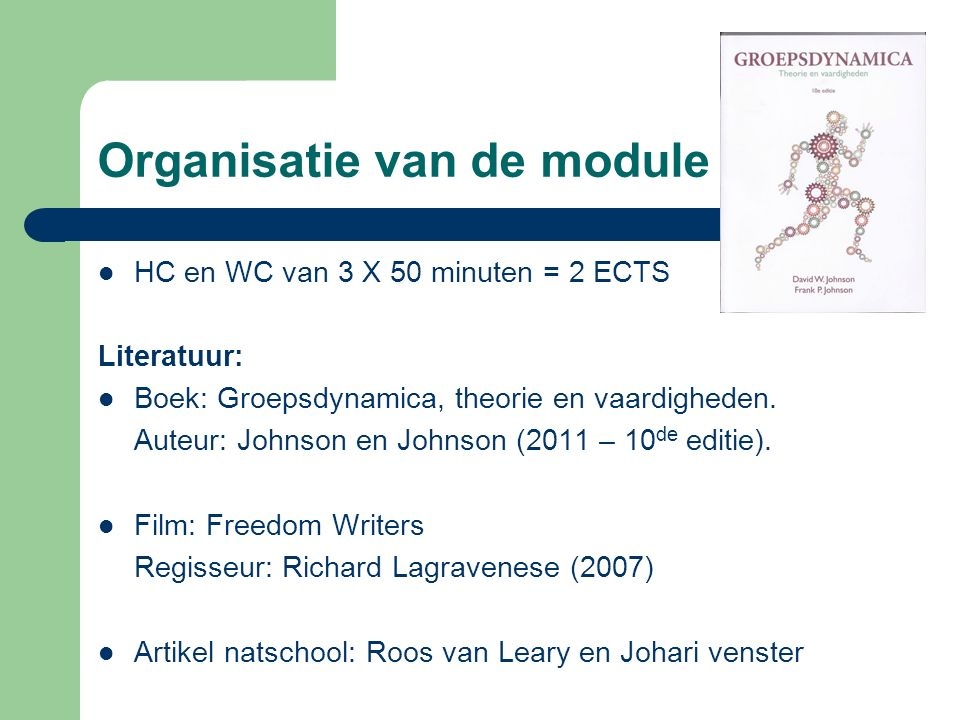 Organisatie van de module HC en WC van 3 X 50 minuten = 2 ECTS Literatuur: Boek: Groepsdynamica, theorie en vaardigheden. Auteur: Johnson en Johnson (