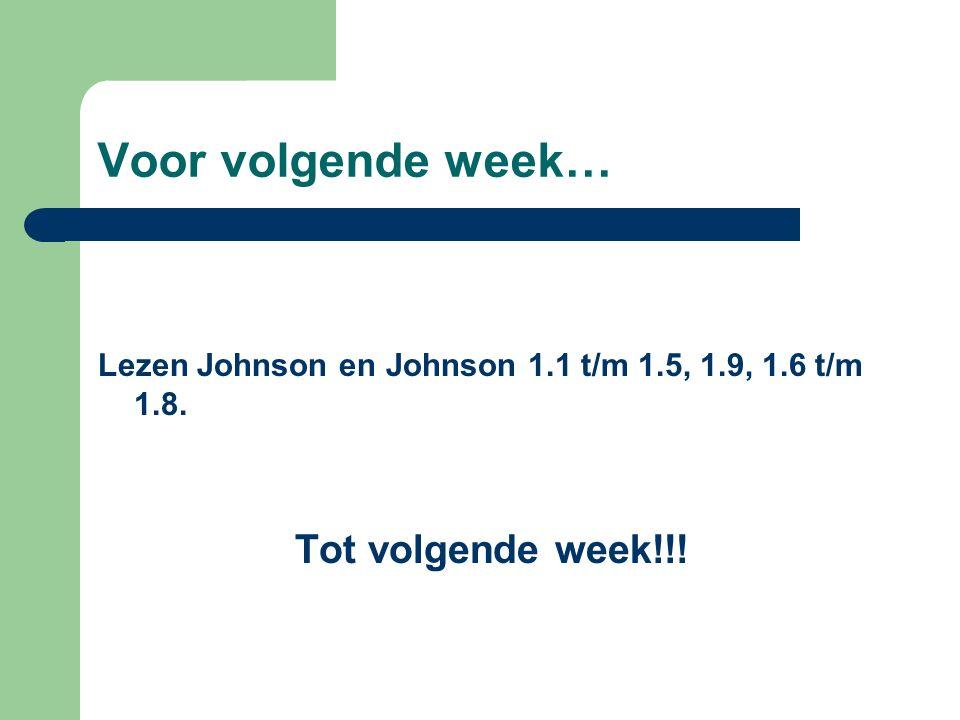 Voor volgende week… Lezen Johnson en Johnson 1.1 t/m 1.5, 1.9, 1.6 t/m 1.8. Tot volgende week!!!