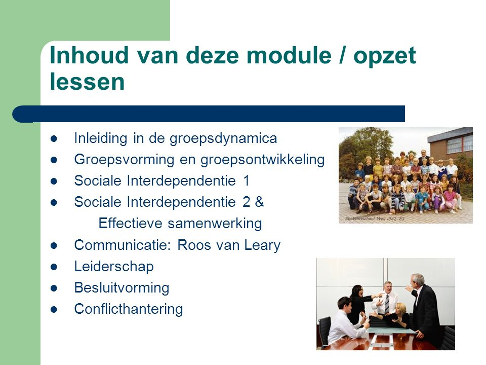 Inhoud van deze module / opzet lessen Inleiding in de groepsdynamica Groepsvorming en groepsontwikkeling Sociale Interdependentie 1 Sociale Interdepen