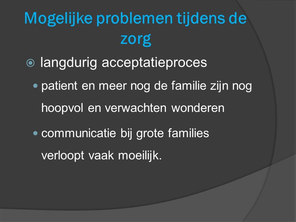 Mogelijke problemen tijdens de zorg  langdurig acceptatieproces patient en meer nog de familie zijn nog hoopvol en verwachten wonderen communicatie b