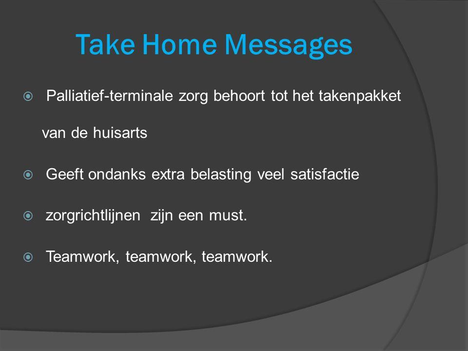 Take Home Messages  Palliatief-terminale zorg behoort tot het takenpakket van de huisarts  Geeft ondanks extra belasting veel satisfactie  zorgrich