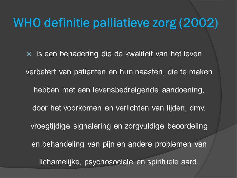 WHO definitie palliatieve zorg (2002)  Is een benadering die de kwaliteit van het leven verbetert van patienten en hun naasten, die te maken hebben m