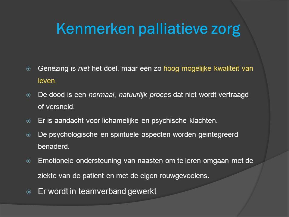 Kenmerken palliatieve zorg  Genezing is niet het doel, maar een zo hoog mogelijke kwaliteit van leven.  De dood is een normaal, natuurlijk proces da