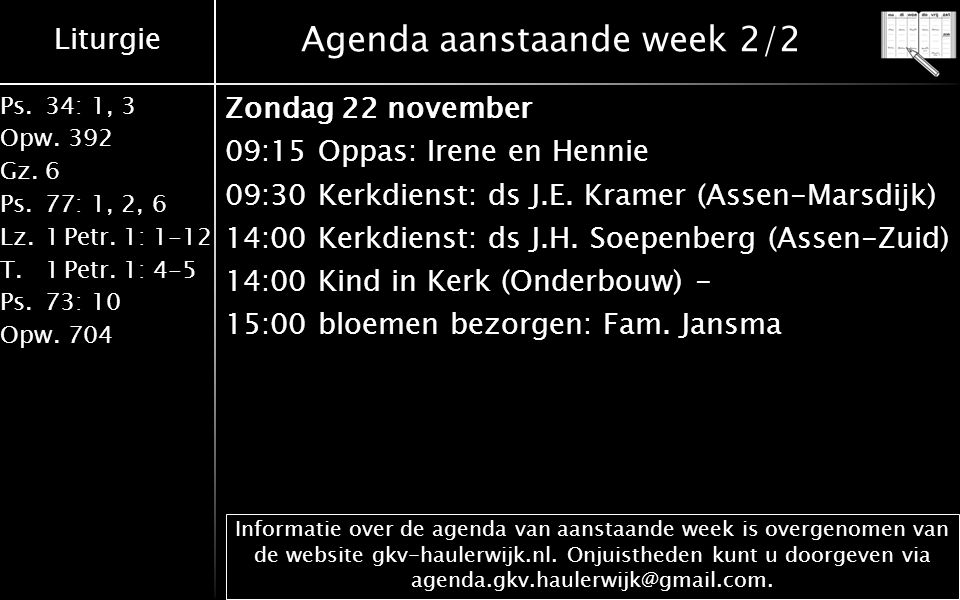 Liturgie Ps.34: 1, 3 Opw.392 Gz.6 Ps.77: 1, 2, 6 Lz.1 Petr. 1: 1-12 T.1 Petr. 1: 4-5 Ps.73: 10 Opw.704 Agenda aanstaande week 2/2 Zondag 22 november 0