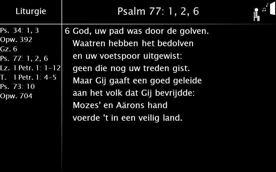 Liturgie Ps.34: 1, 3 Opw.392 Gz.6 Ps.77: 1, 2, 6 Lz.1 Petr. 1: 1-12 T.1 Petr. 1: 4-5 Ps.73: 10 Opw.704 Psalm 77: 1, 2, 6 6God, uw pad was door de golv
