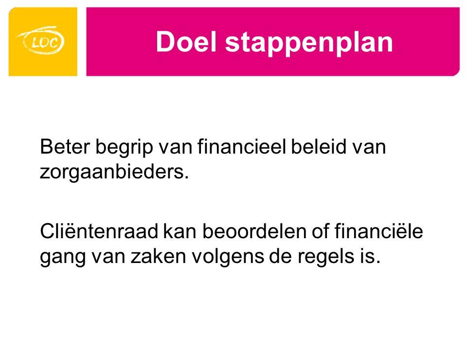 Doel stappenplan Beter begrip van financieel beleid van zorgaanbieders. Cliëntenraad kan beoordelen of financiële gang van zaken volgens de regels is.