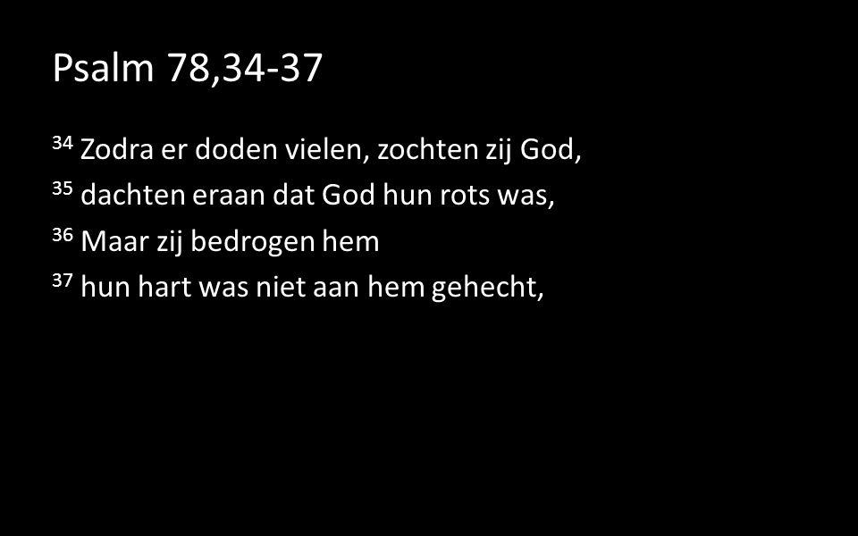 Psalm 78,34-37 34 Zodra er doden vielen, zochten zij God, 35 dachten eraan dat God hun rots was, 36 Maar zij bedrogen hem 37 hun hart was niet aan hem gehecht,