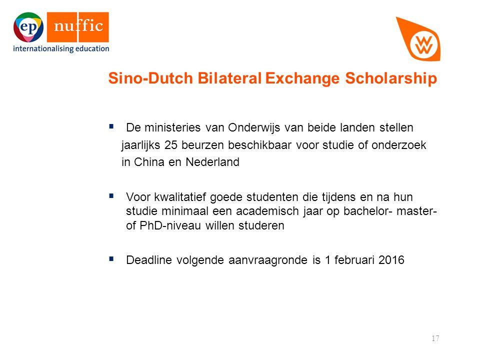 17  De ministeries van Onderwijs van beide landen stellen jaarlijks 25 beurzen beschikbaar voor studie of onderzoek in China en Nederland  Voor kwalitatief goede studenten die tijdens en na hun studie minimaal een academisch jaar op bachelor- master- of PhD-niveau willen studeren  Deadline volgende aanvraagronde is 1 februari 2016 Sino-Dutch Bilateral Exchange Scholarship