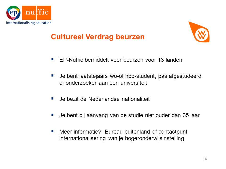 18  EP-Nuffic bemiddelt voor beurzen voor 13 landen  Je bent laatstejaars wo-of hbo-student, pas afgestudeerd, of onderzoeker aan een universiteit  Je bezit de Nederlandse nationaliteit  Je bent bij aanvang van de studie niet ouder dan 35 jaar  Meer informatie.