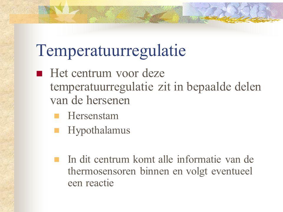 Temperatuurregulatie Het centrum voor deze temperatuurregulatie zit in bepaalde delen van de hersenen Hersenstam Hypothalamus In dit centrum komt alle informatie van de thermosensoren binnen en volgt eventueel een reactie