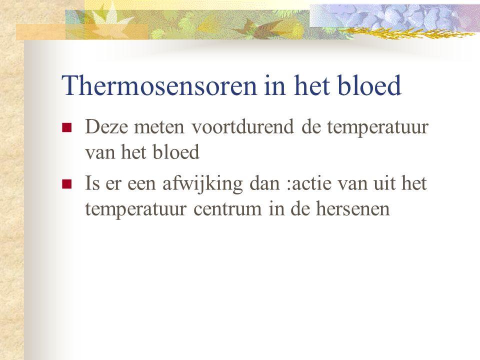Thermosensoren in het bloed Deze meten voortdurend de temperatuur van het bloed Is er een afwijking dan :actie van uit het temperatuur centrum in de hersenen