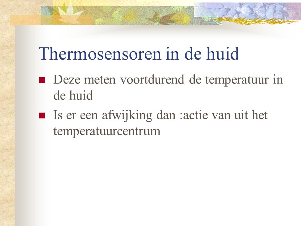 Thermosensoren in de huid Deze meten voortdurend de temperatuur in de huid Is er een afwijking dan :actie van uit het temperatuurcentrum