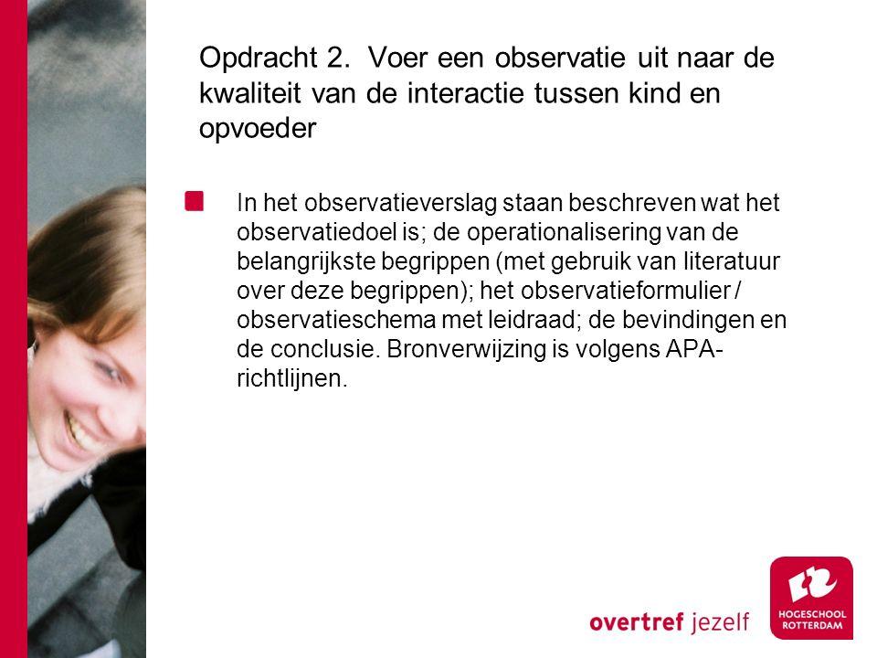 Opdracht 2. Voer een observatie uit naar de kwaliteit van de interactie tussen kind en opvoeder In het observatieverslag staan beschreven wat het obse
