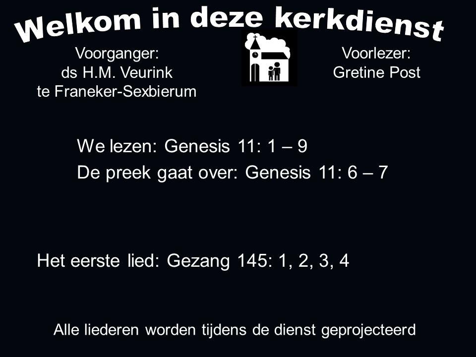 Alle liederen worden tijdens de dienst geprojecteerd Het eerste lied: Gezang 145: 1, 2, 3, 4 Voorganger: ds H.M. Veurink te Franeker-Sexbierum We leze