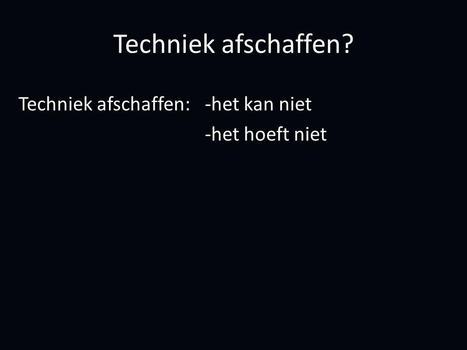 Techniek afschaffen Techniek afschaffen:-het kan niet -het hoeft niet