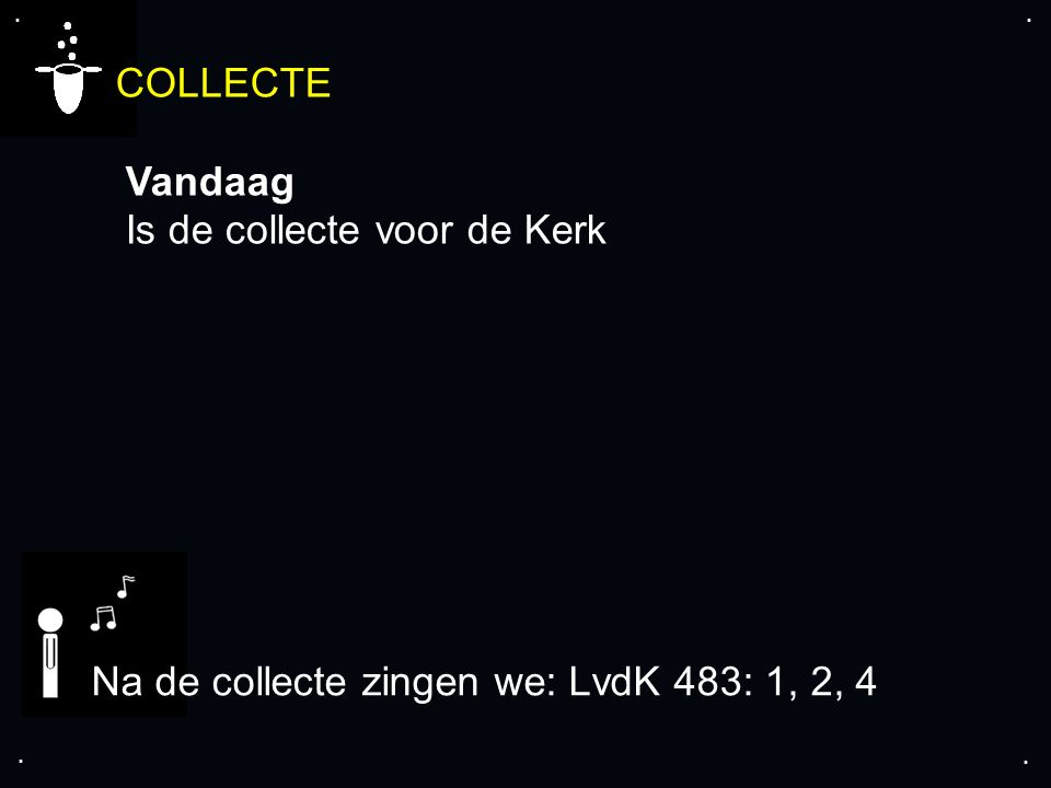 .... COLLECTE Vandaag Is de collecte voor de Kerk Na de collecte zingen we: LvdK 483: 1, 2, 4