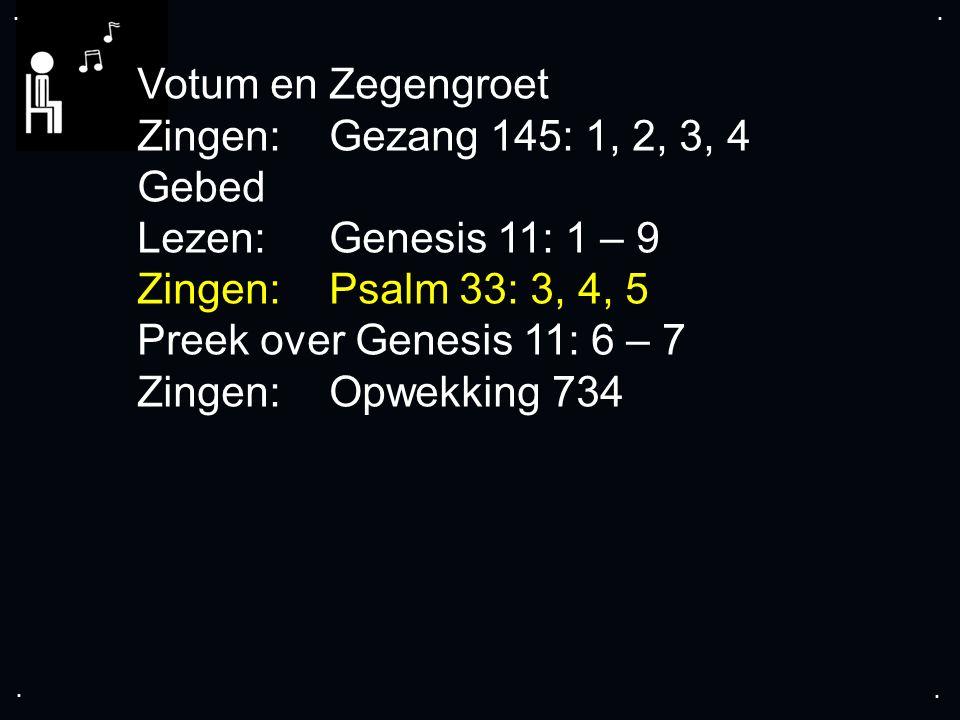 .... Votum en Zegengroet Zingen: Gezang 145: 1, 2, 3, 4 Gebed Lezen: Genesis 11: 1 – 9 Zingen: Psalm 33: 3, 4, 5 Preek over Genesis 11: 6 – 7 Zingen: