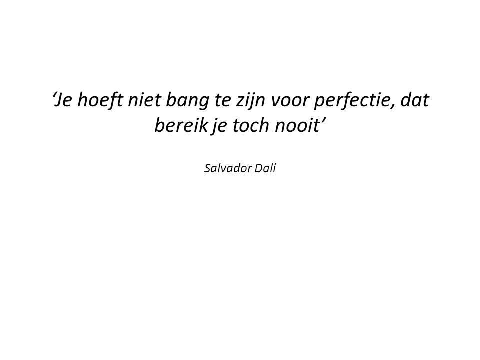 'Je hoeft niet bang te zijn voor perfectie, dat bereik je toch nooit' Salvador Dali