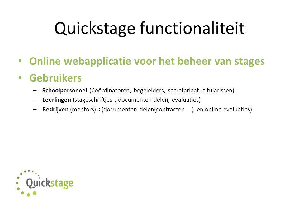 Quickstage functionaliteit Online webapplicatie voor het beheer van stages Gebruikers – Schoolpersoneel (Coördinatoren, begeleiders, secretariaat, titularissen) – Leerlingen (stageschriftjes, documenten delen, evaluaties) – Bedrijven (mentors) : (documenten delen(contracten …) en online evaluaties)