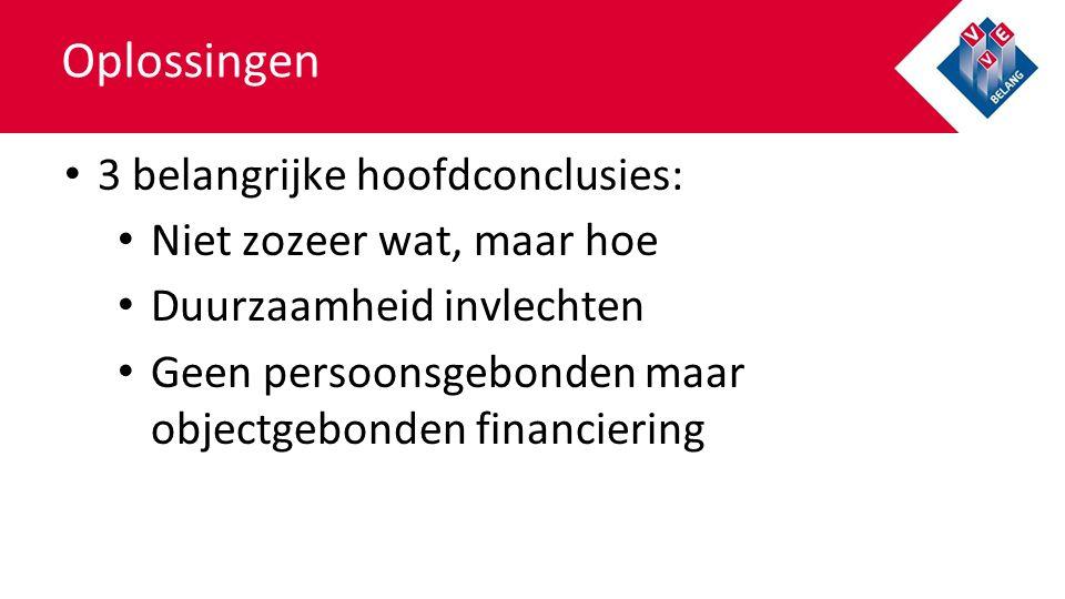 Oplossingen 3 belangrijke hoofdconclusies: Niet zozeer wat, maar hoe Duurzaamheid invlechten Geen persoonsgebonden maar objectgebonden financiering