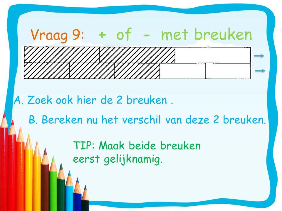 A. Zoek ook hier de 2 breuken. TIP: Maak beide breuken eerst gelijknamig. Vraag 9: + of - met breuken B. Bereken nu het verschil van deze 2 breuken.