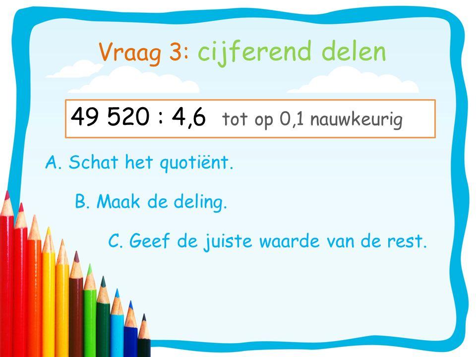 Vraag 3: cijferend delen A. Schat het quotiënt. B. Maak de deling. C. Geef de juiste waarde van de rest. 49 520 : 4,6 tot op 0,1 nauwkeurig