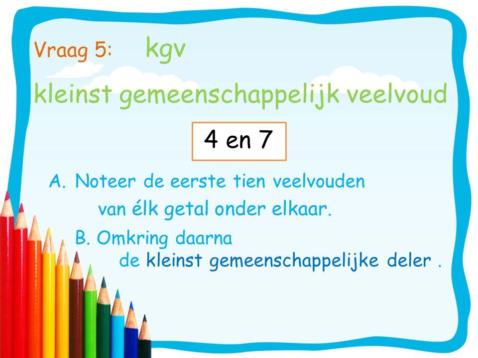 Vraag 5: kgv kleinst gemeenschappelijk veelvoud A.Noteer de eerste tien veelvouden van élk getal onder elkaar. B. Omkring daarna de kleinst gemeenscha