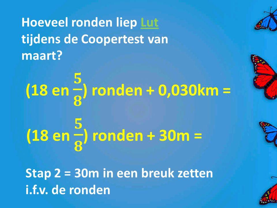 Hoeveel ronden liep Lut tijdens de Coopertest van maart? Stap 2 = 30m in een breuk zetten i.f.v. de ronden