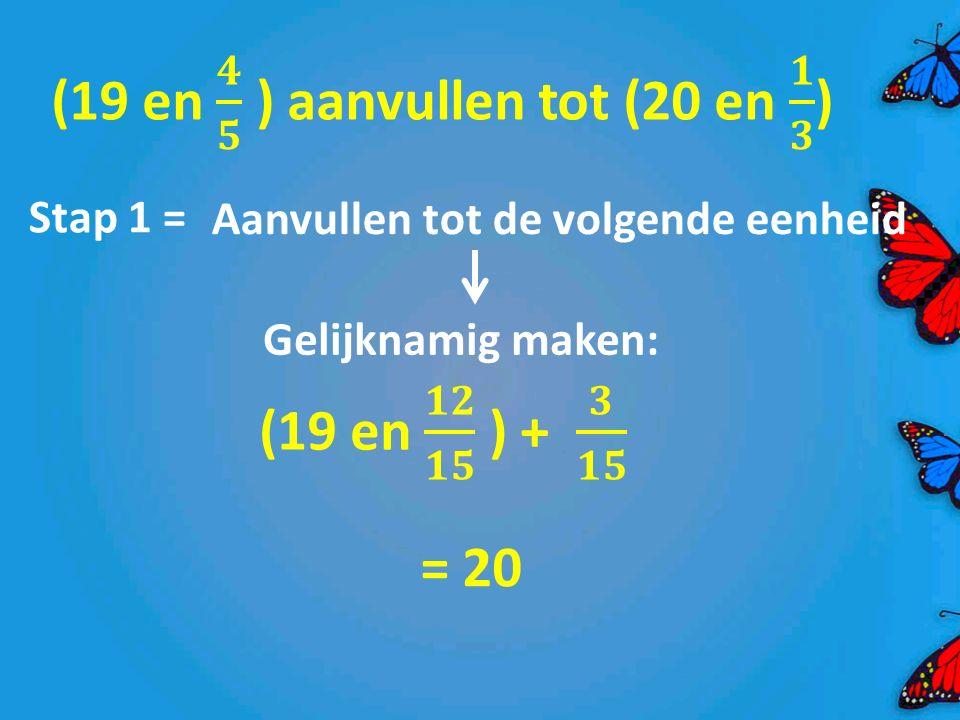 Stap 1 = Aanvullen tot de volgende eenheid Gelijknamig maken: = 20