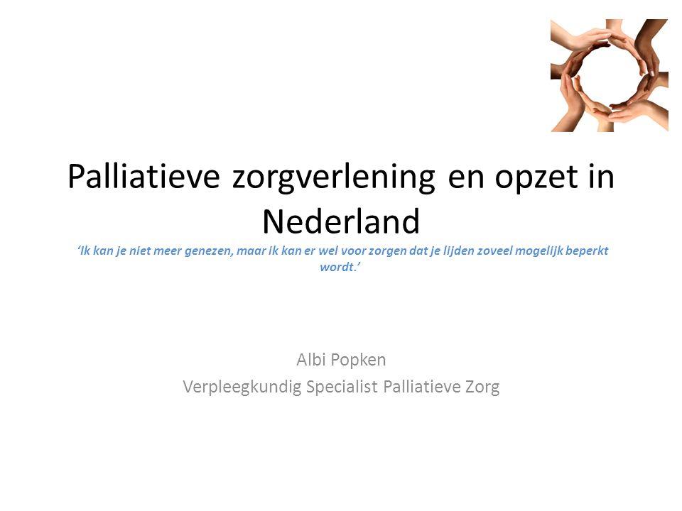 Palliatieve zorgverlening en opzet in Nederland 'Ik kan je niet meer genezen, maar ik kan er wel voor zorgen dat je lijden zoveel mogelijk beperkt wordt.' Albi Popken Verpleegkundig Specialist Palliatieve Zorg