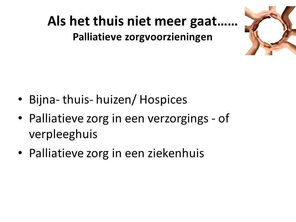 Als het thuis niet meer gaat…… Palliatieve zorgvoorzieningen Bijna- thuis- huizen/ Hospices Palliatieve zorg in een verzorgings - of verpleeghuis Palliatieve zorg in een ziekenhuis
