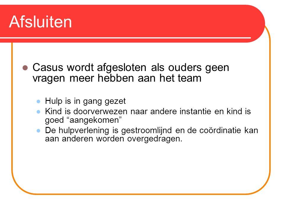 Afsluiten Casus wordt afgesloten als ouders geen vragen meer hebben aan het team Hulp is in gang gezet Kind is doorverwezen naar andere instantie en k