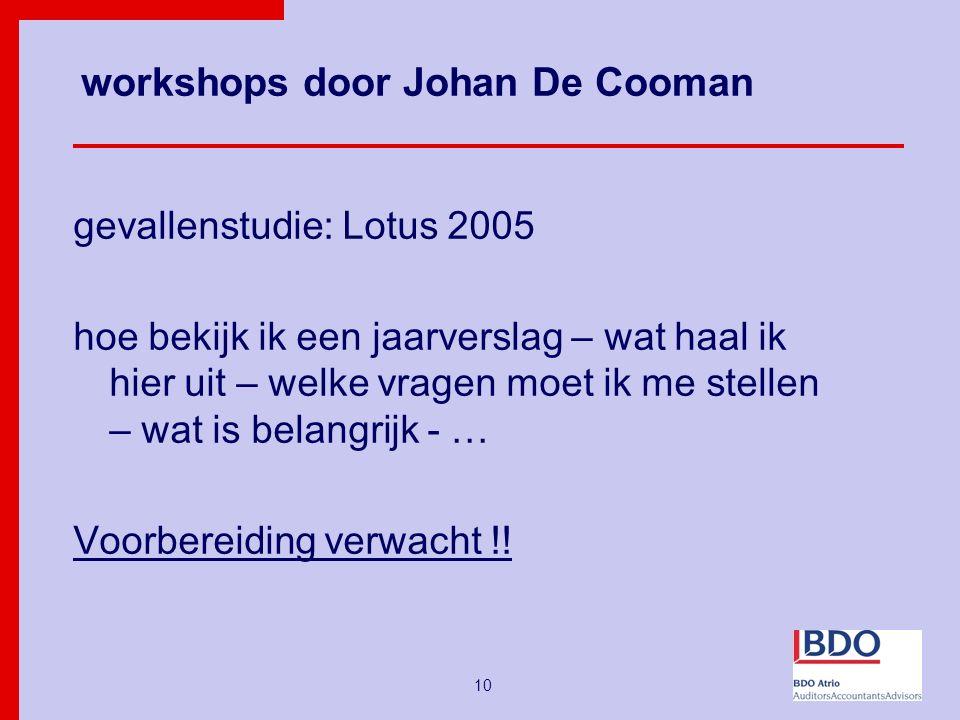 10 workshops door Johan De Cooman gevallenstudie: Lotus 2005 hoe bekijk ik een jaarverslag – wat haal ik hier uit – welke vragen moet ik me stellen – wat is belangrijk - … Voorbereiding verwacht !!