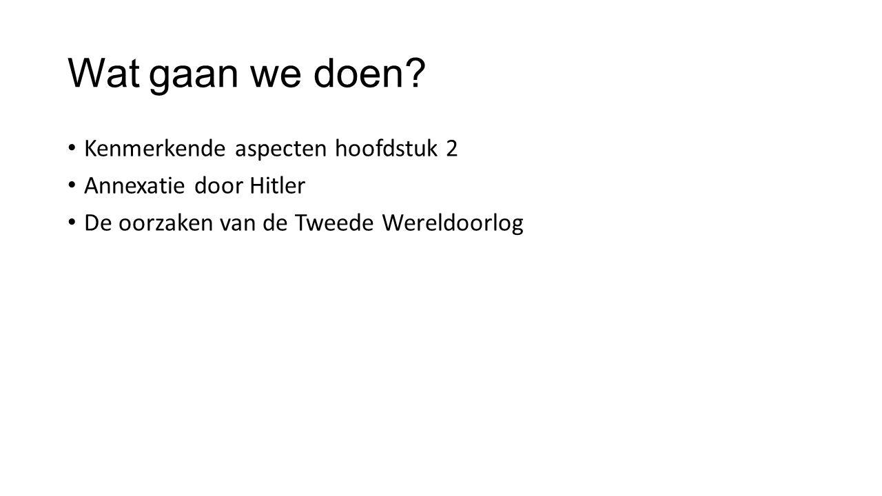 Wat gaan we doen? Kenmerkende aspecten hoofdstuk 2 Annexatie door Hitler De oorzaken van de Tweede Wereldoorlog