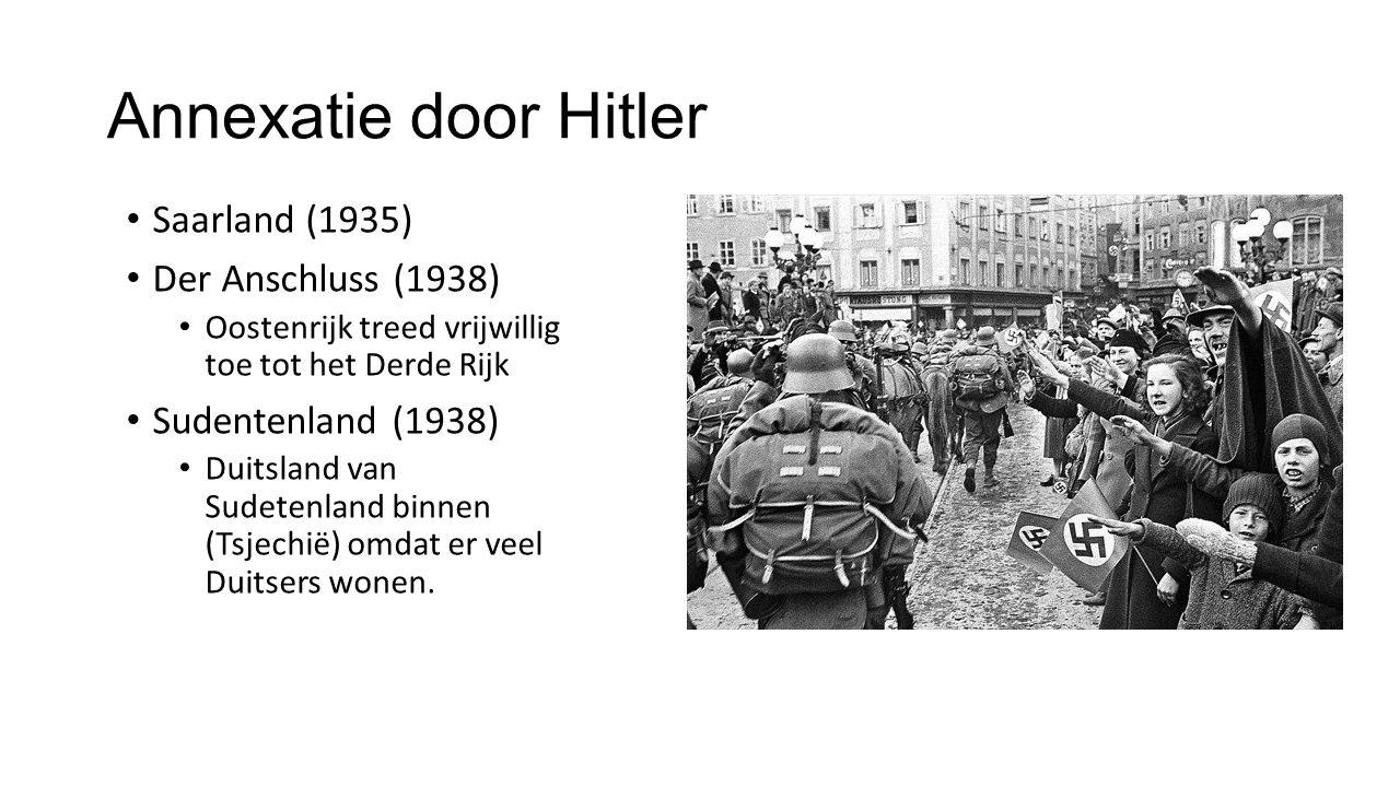 Annexatie door Hitler Saarland (1935) Der Anschluss (1938) Oostenrijk treed vrijwillig toe tot het Derde Rijk Sudentenland (1938) Duitsland van Sudetenland binnen (Tsjechië) omdat er veel Duitsers wonen.