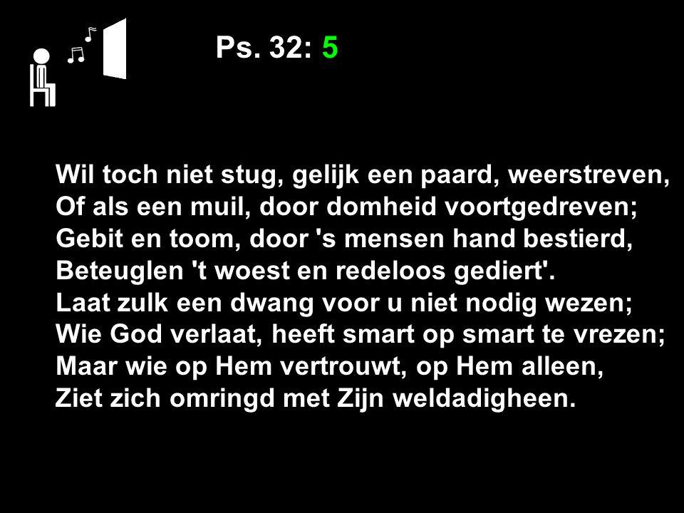 Ps. 32: 5 Wil toch niet stug, gelijk een paard, weerstreven, Of als een muil, door domheid voortgedreven; Gebit en toom, door 's mensen hand bestierd,