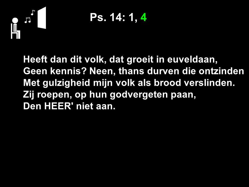 Ps. 14: 1, 4 Heeft dan dit volk, dat groeit in euveldaan, Geen kennis.