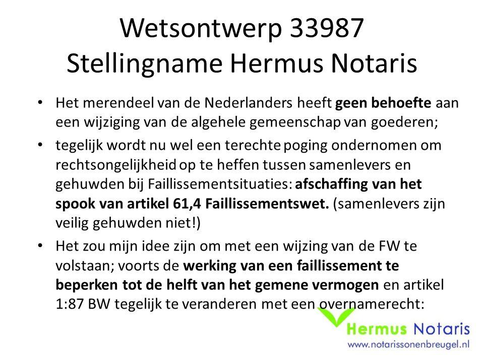 Wetsontwerp 33987 Stellingname Hermus Notaris Het merendeel van de Nederlanders heeft geen behoefte aan een wijziging van de algehele gemeenschap van goederen; tegelijk wordt nu wel een terechte poging ondernomen om rechtsongelijkheid op te heffen tussen samenlevers en gehuwden bij Faillissementsituaties: afschaffing van het spook van artikel 61,4 Faillissementswet.