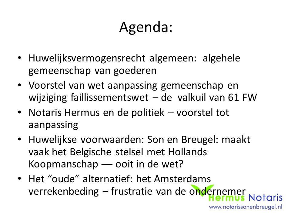Agenda: Huwelijksvermogensrecht algemeen: algehele gemeenschap van goederen Voorstel van wet aanpassing gemeenschap en wijziging faillissementswet – de valkuil van 61 FW Notaris Hermus en de politiek – voorstel tot aanpassing Huwelijkse voorwaarden: Son en Breugel: maakt vaak het Belgische stelsel met Hollands Koopmanschap –– ooit in de wet.